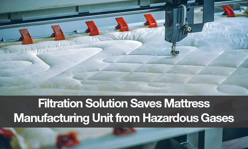 Filtration Solution Saves Mattress Manufacturing Unit from Hazardous Gases
