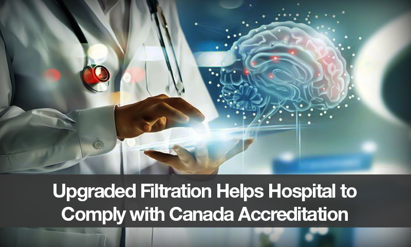 Upgraded Filtration Helps Hospital to Comply with Canada Accreditation