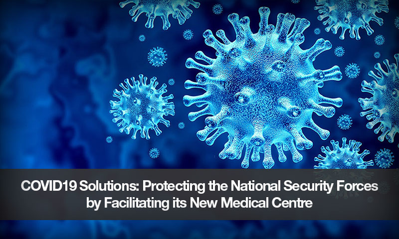COVID19 Solutions: Protecting the National Security Forces by Facilitating its New Medical Centre