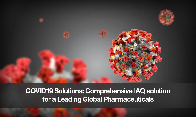 COVID19 Solutions: Comprehensive IAQ solution for a Leading Global Pharmaceuticals